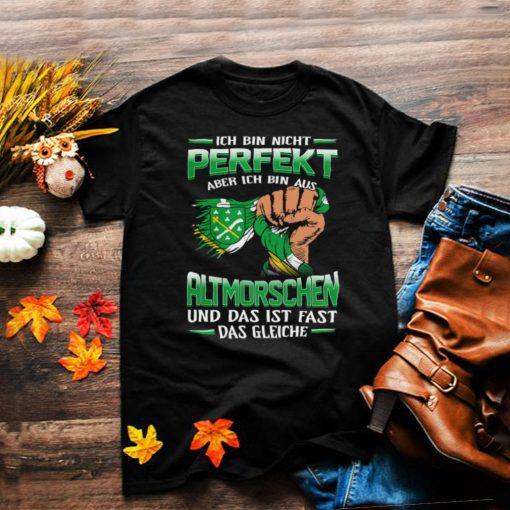Ich Bin Nicht Perfekt Aber Ich Bin Aus Altmorschen Und Das Ist Fast Das Gleiche shirt