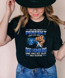 Ich Bin Nicht Perfekt Aber Ich Bin Aus Bad Homburg Und Das Ist Fast Das Gleiche shirt