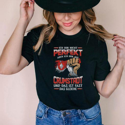 Ich Bin Nicht Perfekt Aber Ich Bin Aus Crumstadt Und Das Ist Fast Das Gleiche shirt