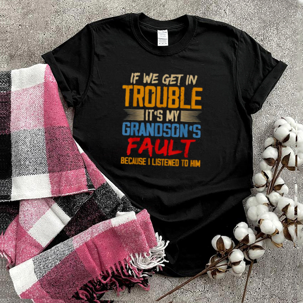 If We Get In Trouble Its My Grandsons Fault Because I Listened To Him T Shirt