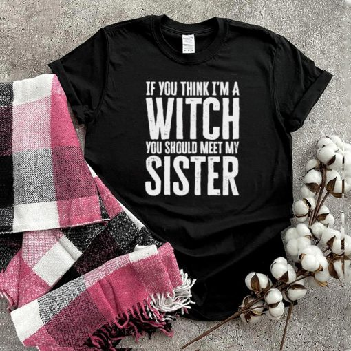 If You Think Im A Witch You Should Meet My Sister Halloween T Shirt