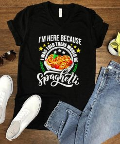 Im Here Because I Was Told There Would Be Spaghetti Italian Food Pasta Lover T Shirt