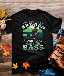 Im Not Just Any Dad I Am A Dad That Plays The Bass T shirt