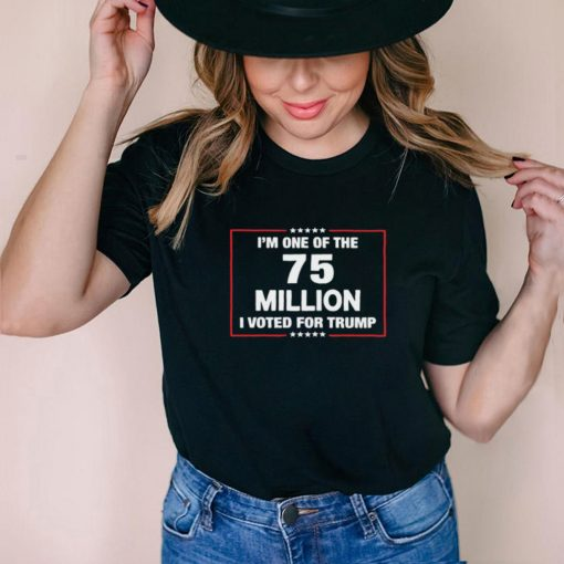 Im One Of The 75 Million I Voted For Trump T shirt