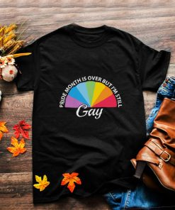 LGBT pride month is over but Im still Gay shirt