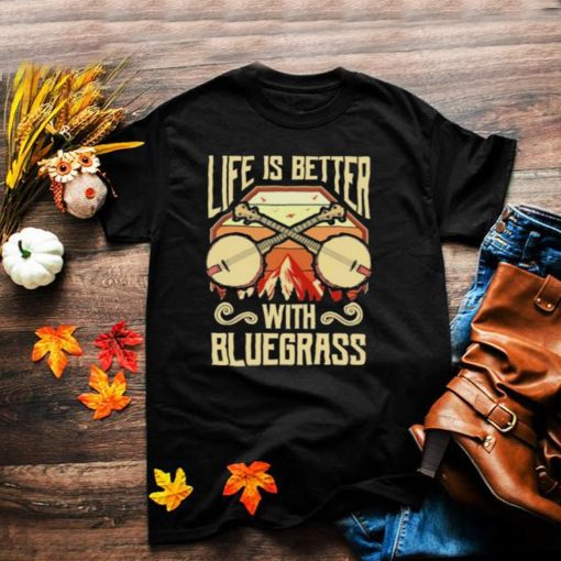 Life Is Better With Bluegrass Shirt