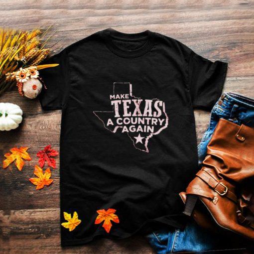 Make Texas a country again shirt