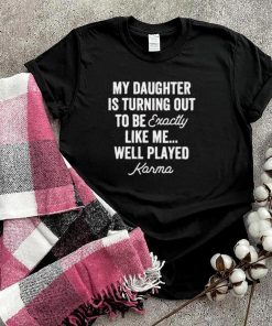 My Daughter is Turning Out To Be Exactly Like Me Well Played T Shirt