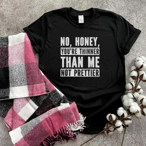 No Honey Youre Thinner Than Me Not Prettier Confident T Shirt