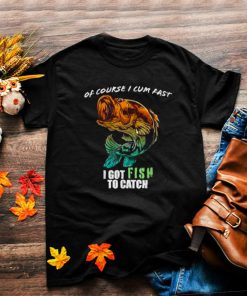 Of Course I Com Fast I Have Fish To Catch I Got FishingT Shirt