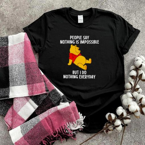 Pooh people say nothing is impossible but I do nothing everyday shirt