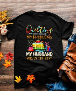 Quilting solves most of my problems my husband solves the rest shirt