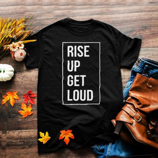 Rise up get loud shirt