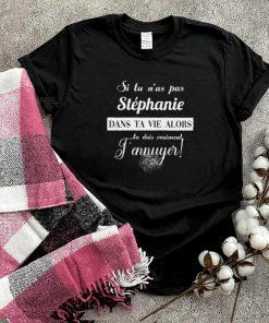 Si tu nas pas stephanie dans ta vie alors tu dois vraiment tennuyer shirt