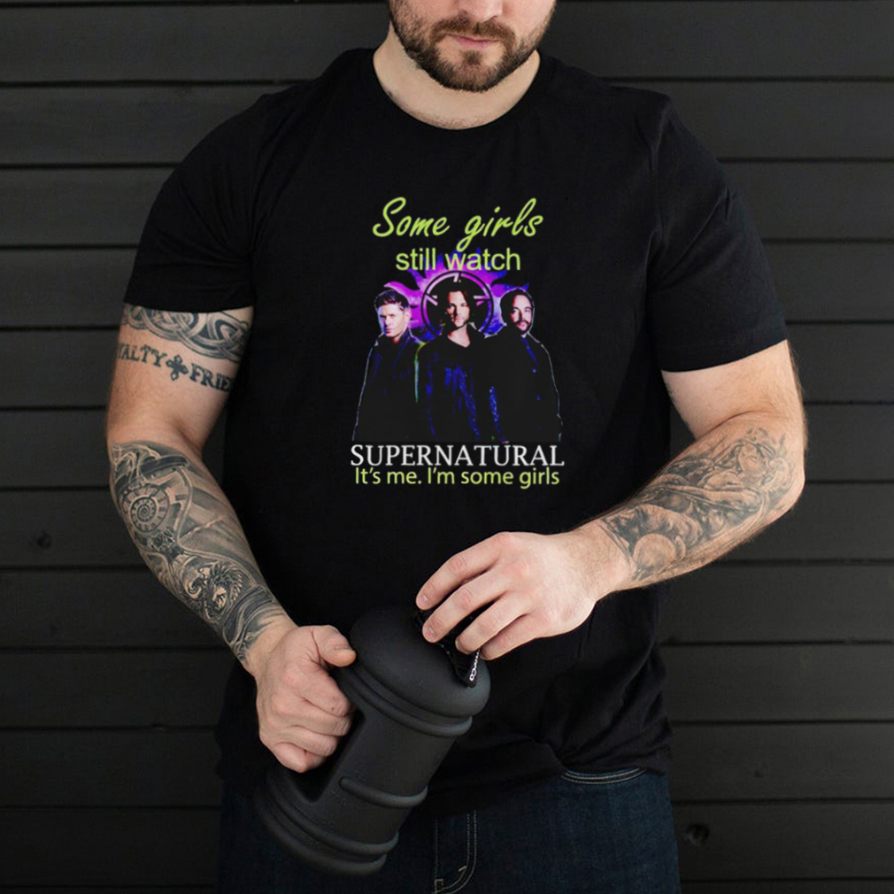 Some girls still watch Supernatural its me Im some girls shirt