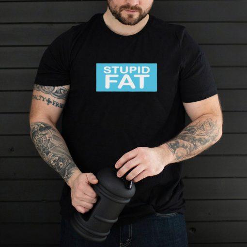 Stupid fat shirt 1