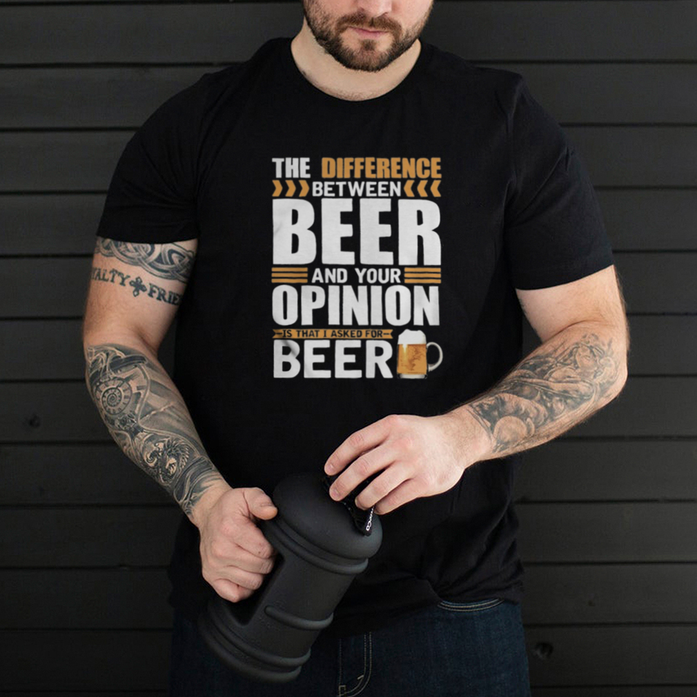 The Difference Between Beer And Your Opinion Is That I Asked For Beer shirt