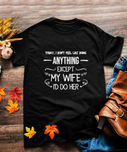 Today I Dont Feel Like Doing Anything Except My Wife Id Do Her T Shirt
