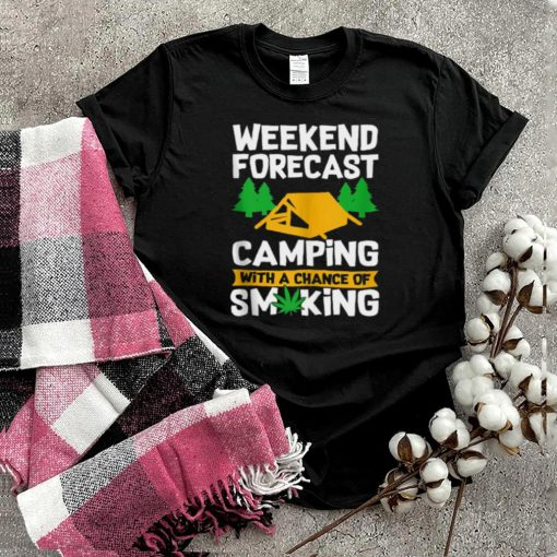 Weekend Forecast Camping With A Chance Of Smiking Marijuana T shirt