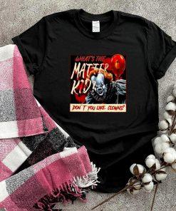 Whats the matter kid dont you like clowns shirt