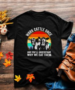 Work cattle once and youll understand why we eat them shirt
