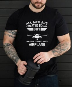 all men are created equal but only the coolest drive airplane shirt