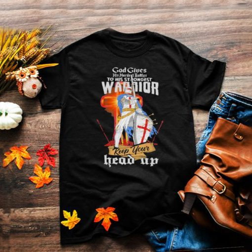 god gives his hardest battles to his strongest warriors Keep Your Head Up Shirt