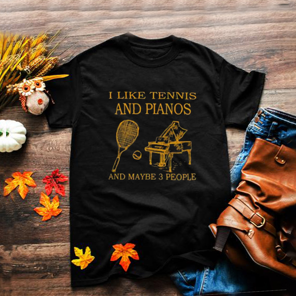 i like tennis and pianos and maybe 3 people shirt
