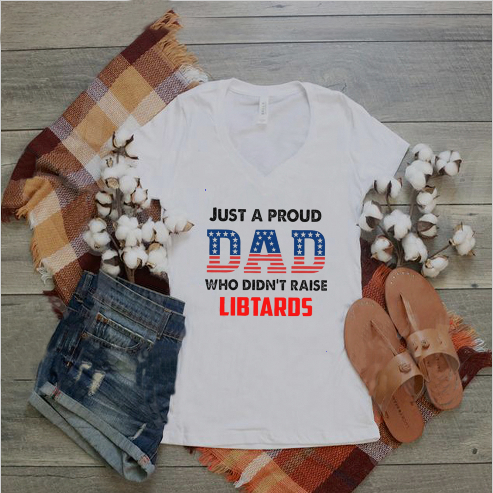 American Flag Just A Proud Dad Who Didnt Raise Liberals T shirt