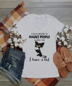 Black Cat I Fully Intend To Haunt People When I Die I Have A List T shirt