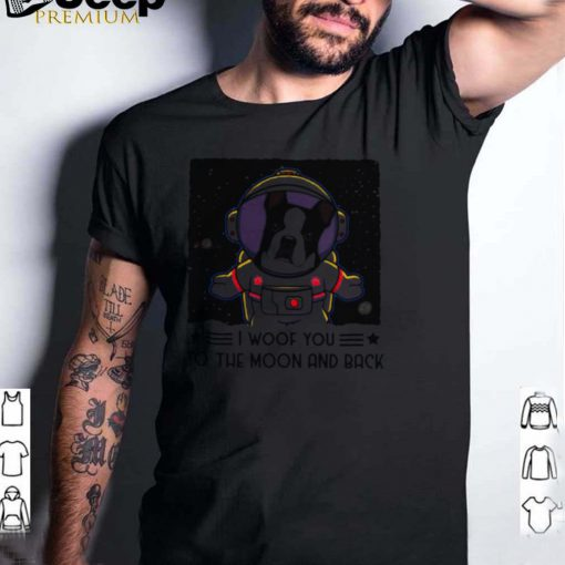 Boston Terrier I woof you to the moon and back shirt