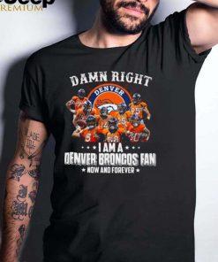 Damn right denver i am a denver broncos fan now and forever shirt