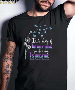 Dandelion and Butterfly Its okay it the only thing you do today is breathe suicide prevention awareness shirt