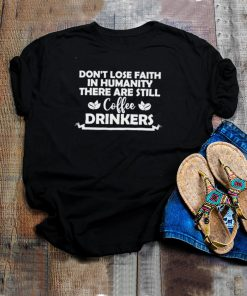 Dont lose faith in humanity there are still coffee drinkers shirt