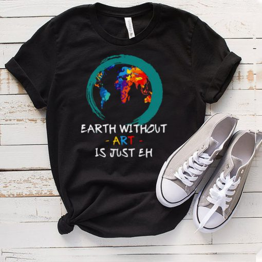 Earth Without Art Is Just Eh Artistic Painter Teacher Artist Pullover T shirt
