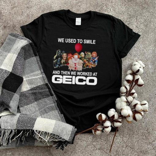 Horror movie we used to smile and the we worked at Geico T shirt