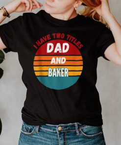 I Have Two Titles Dad And Baker shirt