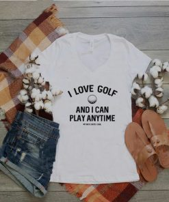 I Love Golf I Can Play Anytime Wife Says I Can Shirt