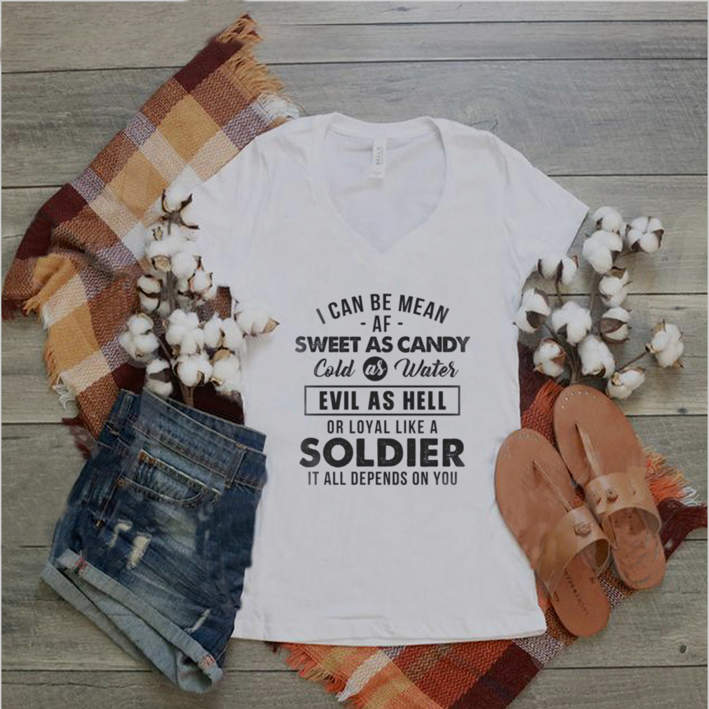 I can be mean af sweet as candy cold as water evil hell or loyal like a soldier shirt