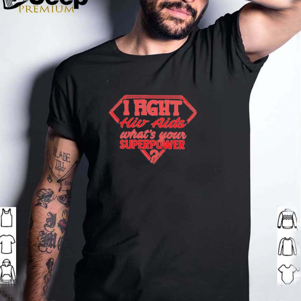 I fight HIV aids whats your superpower shirt