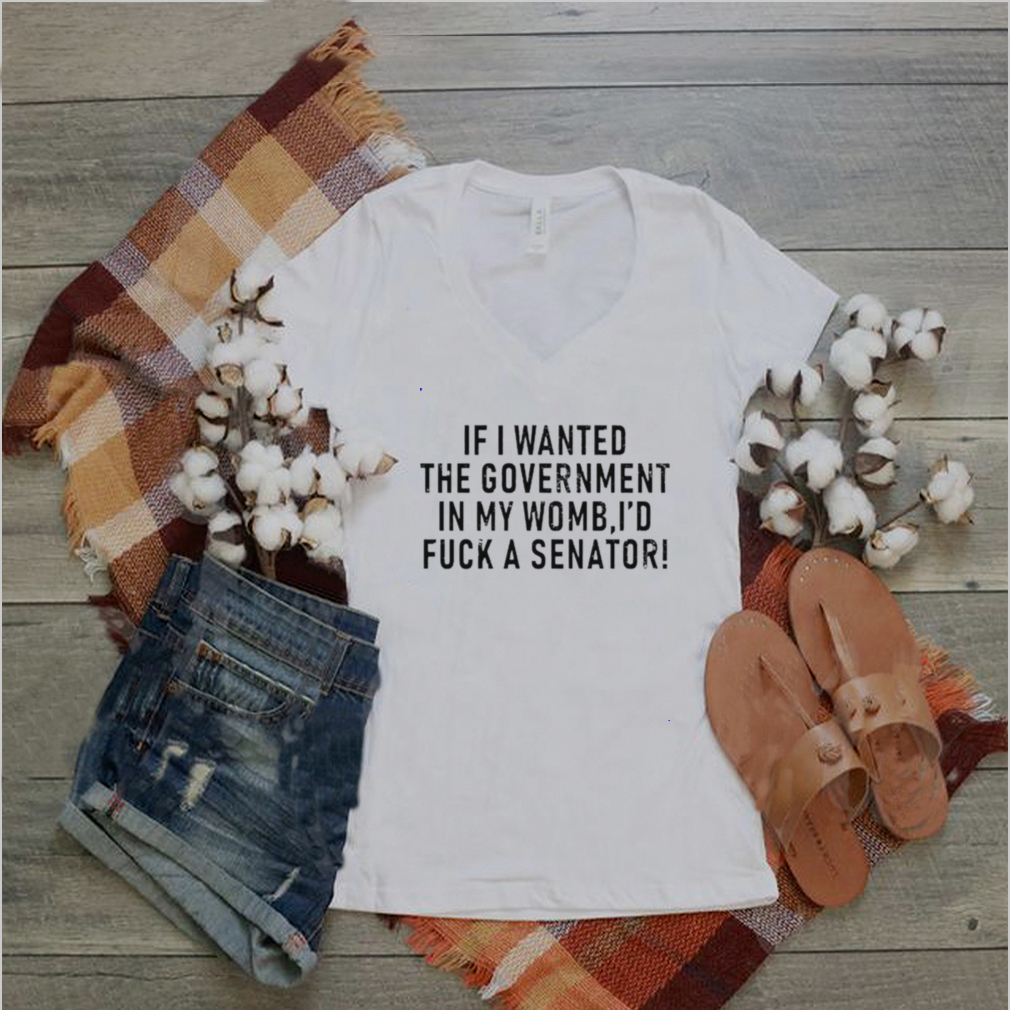 If I wanted the government in my uterus Id fuck a senator shirt