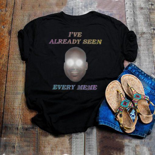 Ive already seen every meme shirt