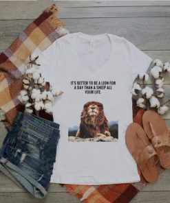 Lion Its Better To Be A Lion For A Day Than A Sheep For Life Shirt