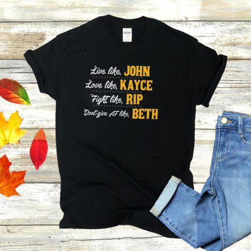 Live Like John Love Like Kayce Fight Like Rip Dont Give At Like Beth Tee Shirt