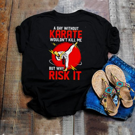 Machida Karate A Day Without Karate Wouldnt Kill Me But Why Risk It T shirt