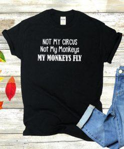 Not My Circus Not My Monkeys My Monkeys Fly T hoodie, tank top, sweater