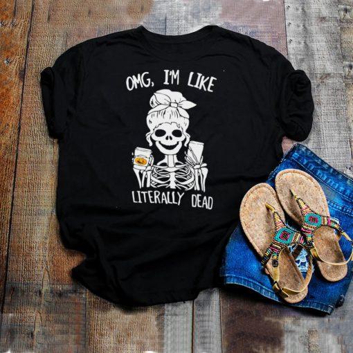 Omg Im Like Literally Dead Skeleton Halloween T shirt