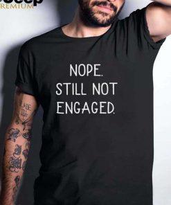 Original nope still not engaged shirt