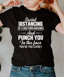 Social Distancing If I Can Turn Around And Punch You In The Face Youre Too Close T shirt
