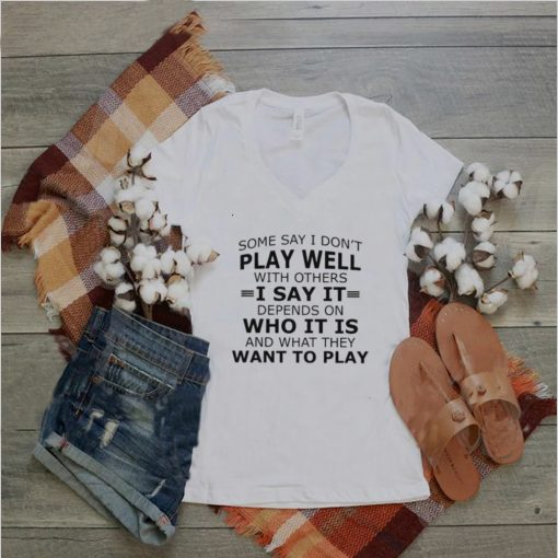 Some say I dont play well with others I say it who it is want to play shirt